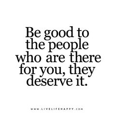 Be good to the people who are there for you, they deserve it.