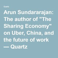 "Arun Sundararajan: The author of ""The Sharing Economy"" on Uber, China, and the future of work — Quartz"