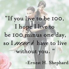 """Love Quote: """" If you live to be 100, I hope I live to be 100 minus one day, so I never have to live without you."""" - Ernest H. Shephard #fun #caketopper #romance"""