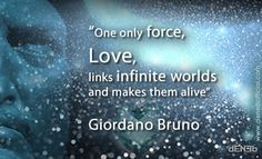 """""""One only force, Love, links infinite worlds and makes them alive."""" Giordano Bruno"""
