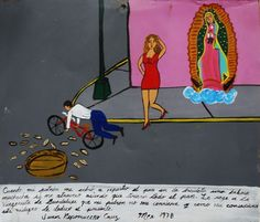 When my boss send me to deliver bread on bicycle I was distracted by a stupid girl and dropped all the bread. I prayed to the Virgin of Guadalupe so that my boss didn't fire me. Because she worked this miracle I'm offering her this retablo.  Juan...