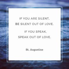 If you are silent, be silent out of love. If you speak, speak out of love. - St. Augustine