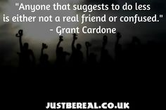 """Anyone who suggests to do less is either not a real friend or very confused."" - Grant Cardone  