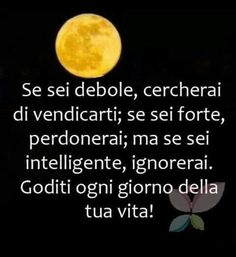 If your're weak you'll look for vendetta;if you're strong forgive;But if you're intelligent ignore.Enjoy every day of your life! Love Me Quotes, Words Quotes, Sayings, Very Inspirational Quotes, Italian Quotes, Feelings Words, Quotes About Everything, Life Inspiration, Happy Life