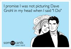 I promise I was not picturing Dave Grohl in my head when I said 'I Do'.