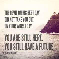 The devil on his best day DID NOT take you out on your worst day. You are STILL HERE. You still have a FUTURE!