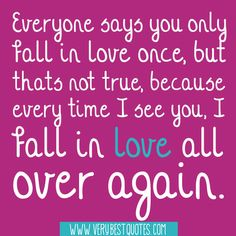 Everyone says you only fall in love once, but that's not true, because every time I see you...I fall in love all over again!