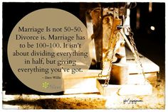 """Marriage is not 50-50. Divorce is. Marriage has to be 100-100. It isn't about dividing everything in half, but giving everything you've got"". Truer words have never been spoken....."