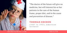 """The doctor of the future will give no medicine, but will interest his or her patients in the care of the human frame, proper diet, and in the cause and prevention of disease.""    - THOMAS EDISON (1847 to 1931) American inventor"