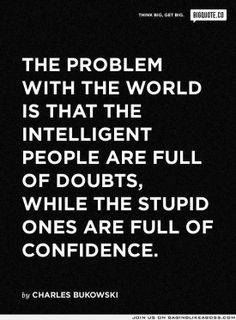 the real problem with the world is that intelligent people are full of doubts, while stupid people are full of confidence - charles bukowski Great Quotes, Quotes To Live By, Me Quotes, Funny Quotes, Inspirational Quotes, Famous Song Quotes, Smart Quotes, Funny Gifs, The Words