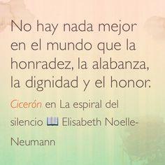 No hay nada mejor en el mundo que la honradez, la alabanza, la dignidad y el honor. Cicerón en La espiral del silencio  Elisabeth Noelle-Neumann.