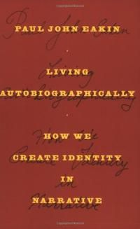 Living autobiographically : how we create identity in narrative / Paul John Eakin - Ithaca, New York : Cornell University Press, 2008