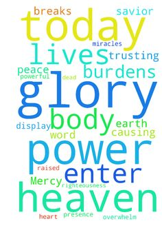 Your Mercy, Your Grace -  Father, all these prayers, upon these pages, I place upon the mercy seat, trusting your word that we are to ask, that through our Lord and savior, His righteousness, we receive. I lift my brothers and sisters, the Body of Christ, for your tender care. The Body of Christ is hurting, the Body of Christ needs healing, and we call upon the power of heaven, the power of our Savior, the power of our God, that raised Him from the dead, this same power to heal us, today…
