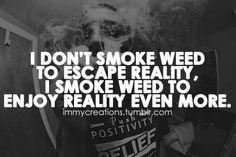 I don't smoke weed to escape reality. I do to enjoy reality even more. Stoner Quotes, Weed Quotes, Weed Memes, 420 Quotes, Funny Quotes, Ganja, Bob Marley, Puff And Pass, Smoke Weed