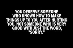 Yup. Everyone deserves this. Sorry is just another word if the person does nothing to SHOW they are sorry or make up for their wrong doings. My promise to myself and everyone in my life is that if I ever do something to hurt you, I will make you FEEL that I'm truly sorry because this is how I want to feel in return.