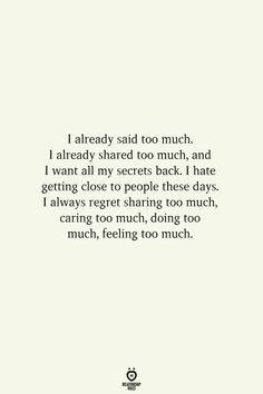 I already said too much. I already shared too much, and I want all my secrets back. I hate getting close to people these days. I always regret sharing too much, caring too much, doing too much, feeling too much. Hurt Quotes, Real Quotes, Mood Quotes, Quotes To Live By, Life Quotes, Regret Quotes, 2015 Quotes, Pain Quotes, Strong Quotes