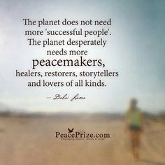 The planet does not need more 'successful people'?  The planet desperately needs more peacemakers, healers, restorers, storytellers & lovers of all kinds. - The Dali Lama