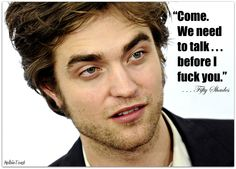 RobSessed FIFTY Fanatic : Fifty Shades quotes 1) Come 2) Talk 3) Fuck In that order?