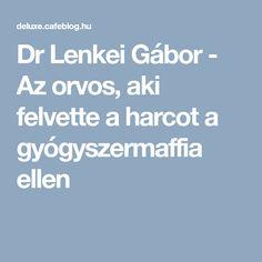 Dr Lenkei Gábor - Az orvos, aki felvette a harcot a gyógyszermaffia ellen Health, Health Care, Salud