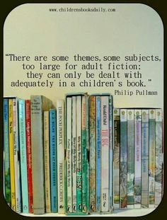 Humm... some themes and some subjects are too large for adult fiction, they can only be dealt with adequately in a children's book.-- That's part of the quote and the more I read it the more I agree with it...lol.