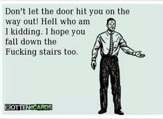 Don't let the door hit you on the way out!  Hell, who am I kidding.  I hope you fall down the fucking stairs too.