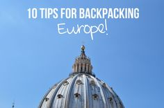 10 Tips for Backpacking Through Europe!