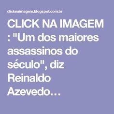 """CLICK NA IMAGEM : """"Um dos maiores assassinos do século"""", diz Reinaldo Azevedo…"""