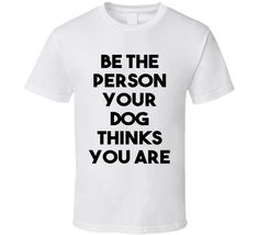 Be The Person Your Dog Thinks You Are (Black Font) Funny T Shirt