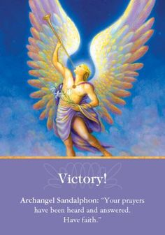"Oracle Card Victory! | Doreen Virtue | official Angel Therapy Web site   Archangel Sandalphon: ""Your prayers have been heard and answered. Have faith.""  Additional Message: ""You deserve this time of victory. Your unwavering focus and dedication have resulted in blissful manifestation. Peace and pleasant feelings are yours right now. Let your focus be on this present moment, and savor each feeling and experience fully. Know that the future is taken care of in a positive way..."