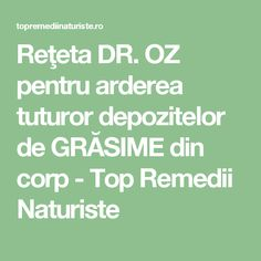 Reţeta DR. OZ pentru arderea tuturor depozitelor de GRĂSIME din corp - Top Remedii Naturiste