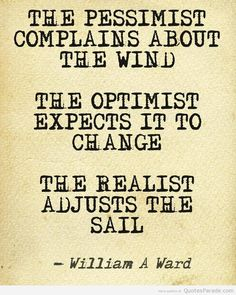 """""""The pessimist compains about the wind. The optimist expects it to change. The realist adjusts the sail."""" - Quotes Parade"""