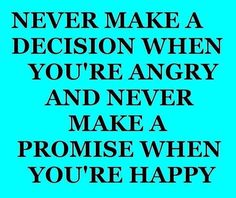 Never make a decision when you're angry, and never make a promise when you're happy. thedailyquotes.com