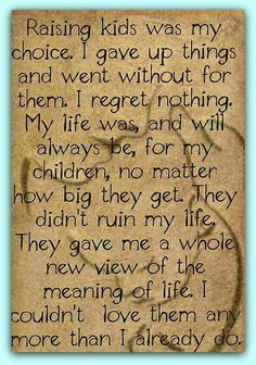 I regret nothing,my life was and will always be for my children no matter how big they get. They didn't ruin my life, they gave me a whole new view of the meaning of life My Children Quotes, Son Quotes, Daughter Quotes, Quotes For Kids, Great Quotes, Quotes To Live By, Life Quotes, Inspirational Quotes, Super Quotes