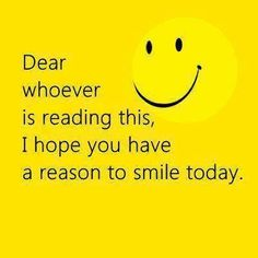 """Good Day Quotes hope, Dear Whoever Simple Smile Today Good Morning Quotes """"Dear whoever is reading this, I hope you have a reason to smile today. Smile Quotes, Cute Quotes, Great Quotes, Darling Quotes, Quirky Quotes, Funny Qoutes, Clever Quotes, Awesome Quotes, Funny Sayings"""