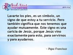 """""""Lavarte los pies, es un símbolo, un signo de que estoy a tu servicio. Pero también significa que nos tenemos que ayudar mutuamente. Este signo es una caricia de Jesús, porque Jesús vino exactamente para esto, para servirnos y para ayudarnos."""" - Papa Francisco"""