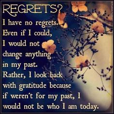 I have no regrets. Even if I coud, I would not change anything in my past. Rather, I look back with gratitude because if weren't for my past, I would not be who I am today Wisdom Quotes, Words Quotes, Wise Words, Quotes To Live By, Qoutes, Quotable Quotes, Wise Sayings, Quotations, Quotes Quotes