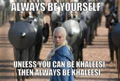 Always be yourself unless you can be khaleesi then always be khaleesi..... it was in an interview originally but I forgot who said it... does anyone know?
