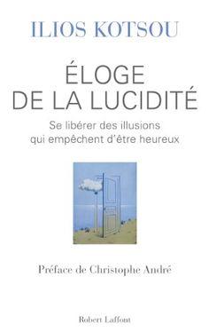 Amazon.fr - Éloge de la lucidité : Se libérer des illusions qui empêchent d'être heureux - Matthieu RICARD, Ilios KOTSOU, Christophe ANDRE -...