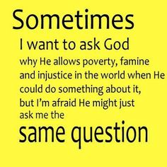 Sometimes, I want to ask God why he allows poverty, famine, and injustice in the world when he could do something about it, but I'm afraid he might just ask me the same question.