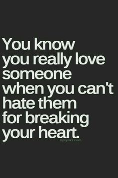 You know you really love someone when you can't hate them for breaking your heart. </3