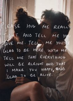 Please hug me really thight and tell me you love me. Tell me you're glad to be here with me. Tell me that everything will be alright and that I make you happy, and glad to be alive.
