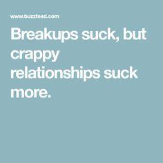 Breakups suck, but crappy relationships suck more.