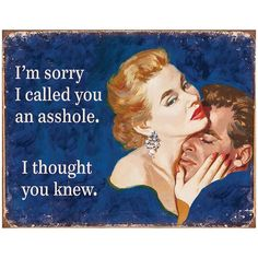 I'm sorry I called you an arsehole, I thought you knew. ha! retro humor is sometimes spot on.