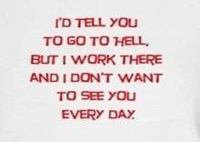 I'd tell you to go to hell but I work there and I don't want to see you every day! lol