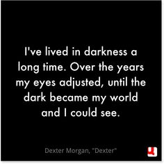 """I've lived in darkness a long time. Over the years my eyes adjusted, until the dark became my world and I could see. Dark Quotes, Tv Quotes, Horror Quotes, Slice Of Life, World Quotes, Life Quotes, Writing Tips, Writing Prompts, Dexter Quotes"