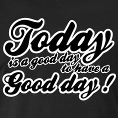 Today is a good day to have a good day