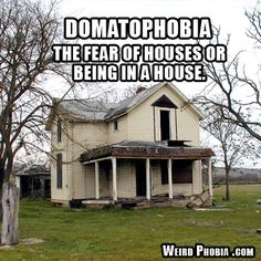 Domatophobia - The fear of houses or being in a house.