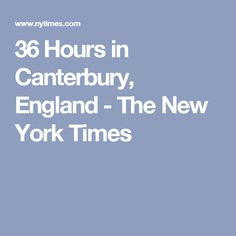 36 Hours in Canterbury, England - The New York Times