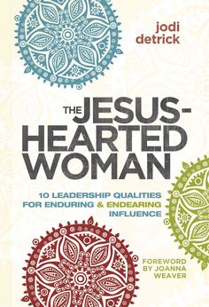 The Jesus-hearted Woman in a Broken-hearted World: 10 Leadership Qualities for Enduring and Endearing Influence