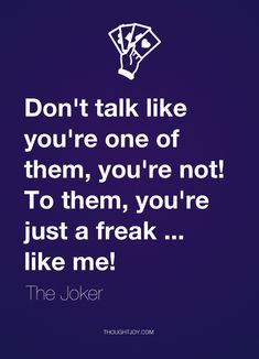 """Don't talk like you're one of them, you're not! To them, you're just a freak … like me!""  — The Joker"